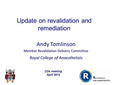 Andy Tomlinson Member Revalidation Delivery Committee Royal College of Anaesthetists Update on revalidation and remediation CDs meeting April 2012.
