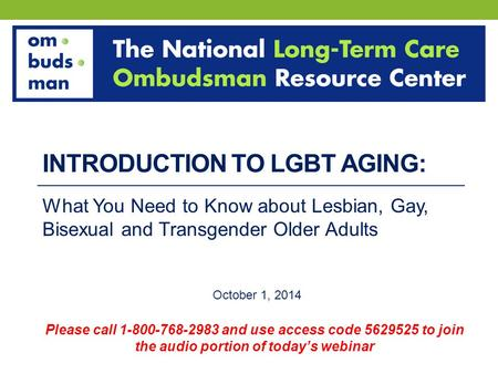 INTRODUCTION TO LGBT AGING: What You Need to Know about Lesbian, Gay, Bisexual and Transgender Older Adults October 1, 2014 Please call 1-800-768-2983.