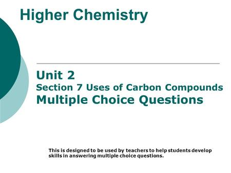 Higher Chemistry Unit 2 Section 7 Uses of Carbon Compounds Multiple Choice Questions This is designed to be used by teachers to help students develop skills.
