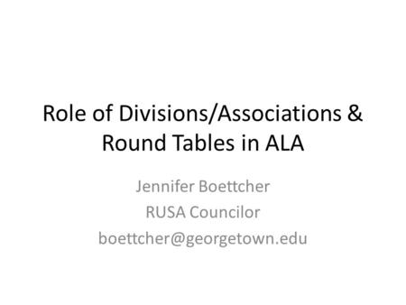 Role of Divisions/Associations & Round Tables in ALA Jennifer Boettcher RUSA Councilor