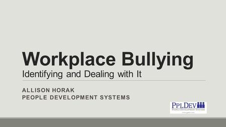 Workplace Bullying Identifying and Dealing with It ALLISON HORAK PEOPLE DEVELOPMENT SYSTEMS.