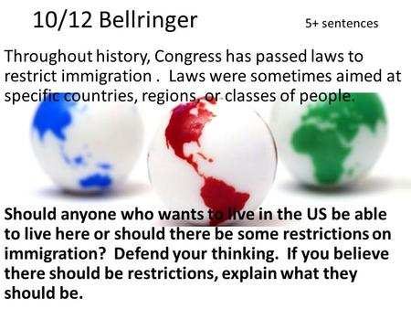 10/12 Bellringer 5+ sentences Throughout history, Congress has passed laws to restrict immigration. Laws were sometimes aimed at specific countries, regions,