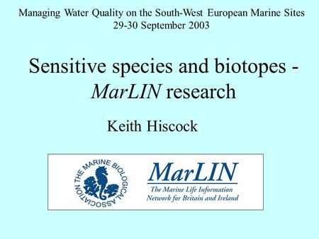 Sensitive species and biotopes - MarLIN research Managing Water Quality on the South-West European Marine Sites 29-30 September 2003 Keith Hiscock.