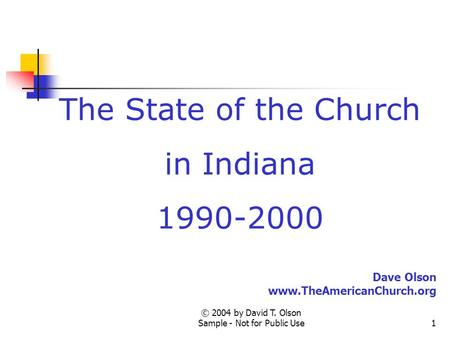© 2004 by David T. Olson Sample - Not for Public Use1 The State of the Church in Indiana 1990-2000 Dave Olson www.TheAmericanChurch.org.