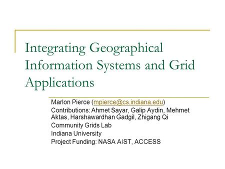 Integrating Geographical Information Systems and Grid Applications Marlon Pierce Contributions: Ahmet Sayar,