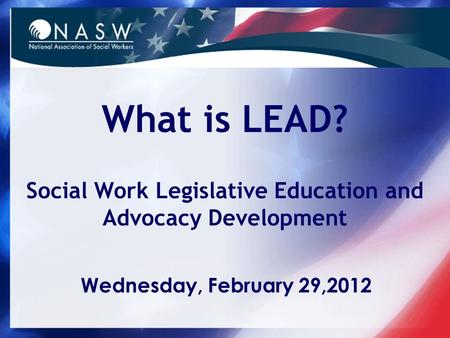 What is LEAD? Social Work Legislative Education and Advocacy Development Wednesday, February 29,2012.