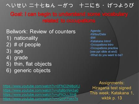 へいせい 二十七ねん 一がつ 十二にち ・げつようび Bellwork: Review of counters 1)nationality 2)# of people 3)age 4)grade 5)thin, flat objects 6)generic objects Assignments: Hiragana.