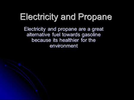 Electricity and Propane Electricity and propane are a great alternative fuel towards gasoline because its healthier for the environment.