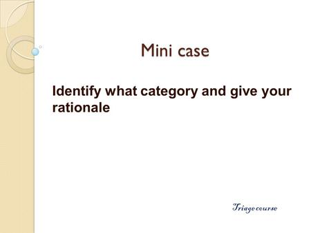 Mini case Identify what category and give your rationale Triage course.