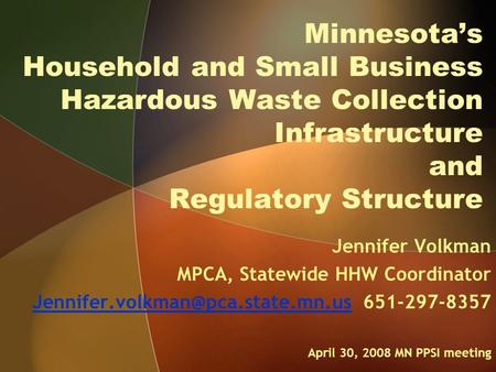 Minnesota's Household and Small Business Hazardous Waste Collection Infrastructure and Regulatory Structure Jennifer Volkman MPCA, Statewide HHW Coordinator.