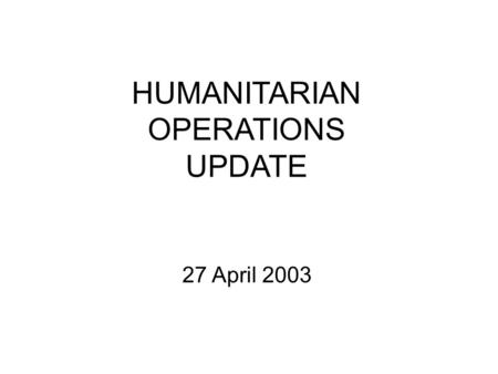 HUMANITARIAN OPERATIONS UPDATE 27 April 2003. Introduction Welcome to new attendees Purpose of the HOC update Limitations on material Expectations.