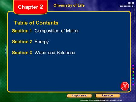 Copyright © by Holt, Rinehart and Winston. All rights reserved. ResourcesChapter menu Chemistry of Life Chapter 2 Table of Contents Section 1 Composition.