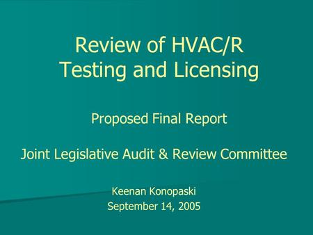 Review of HVAC/R Testing and Licensing Proposed Final Report Joint Legislative Audit & Review Committee Keenan Konopaski September 14, 2005.