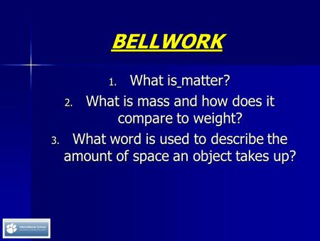 BELLWORK 1. What is matter? 2. What is mass and how does it compare to weight? 3. What word is used to describe the amount of space an object takes up?