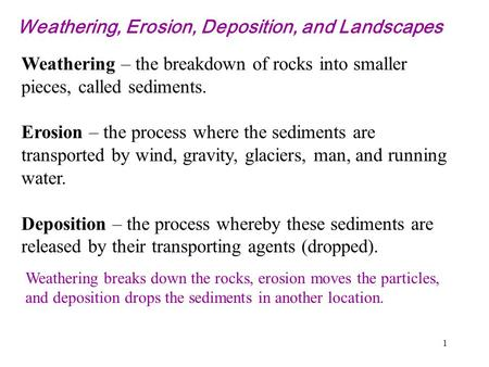 1 Weathering, Erosion, Deposition, and Landscapes Weathering – the breakdown of rocks into smaller pieces, called sediments. Erosion – the process where.