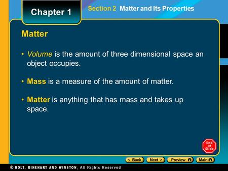 Volume is the amount of three dimensional space an object occupies. Mass is a measure of the amount of matter. Matter is anything that has mass and takes.