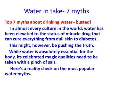 Water in take- 7 myths Top 7 myths about drinking water - busted! In almost every culture in the world, water has been elevated to the status of miracle.