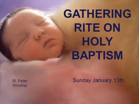 St. Peter Worship GATHERING RITE ON HOLY BAPTISM Sunday January 13th.