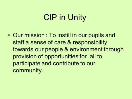 CIP in Unity Our mission : To instill in our pupils and staff a sense of care & responsibility towards our people & environment through provision of opportunities.