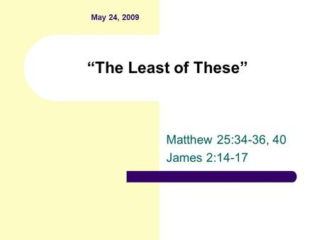 """The Least of These"" Matthew 25:34-36, 40 James 2:14-17 May 24, 2009."