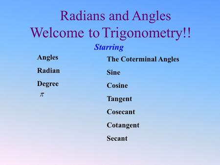 Radians and Angles Welcome to Trigonometry!! Starring The Coterminal Angles Sine Cosine Tangent Cosecant Cotangent Secant Angles Radian Degree.