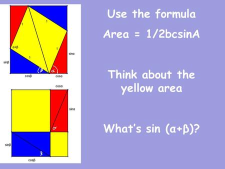 Use the formula Area = 1/2bcsinA Think about the yellow area What's sin (α+β)?