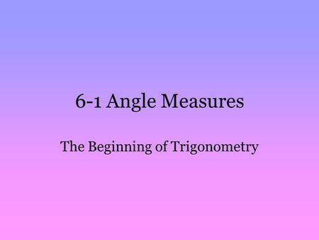 6-1 Angle Measures The Beginning of Trigonometry.