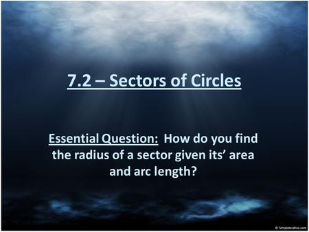 7.2 – Sectors of Circles Essential Question: How do you find the radius of a sector given its' area and arc length?