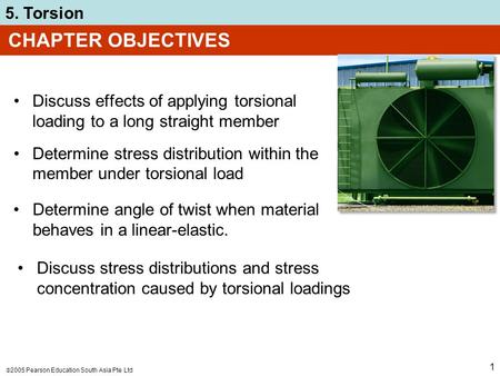  2005 Pearson Education South Asia Pte Ltd 5. Torsion 1 CHAPTER OBJECTIVES Discuss effects of applying torsional loading to a long straight member Determine.