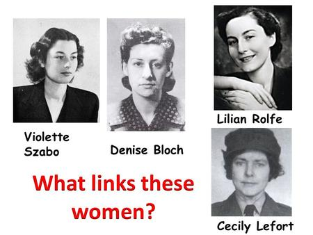 What links these women? Lilian Rolfe Violette Szabo Denise Bloch