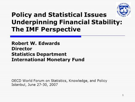 1 Robert W. Edwards Director Statistics Department International Monetary Fund OECD World Forum on Statistics, Knowledge, and Policy Istanbul, June 27-30,