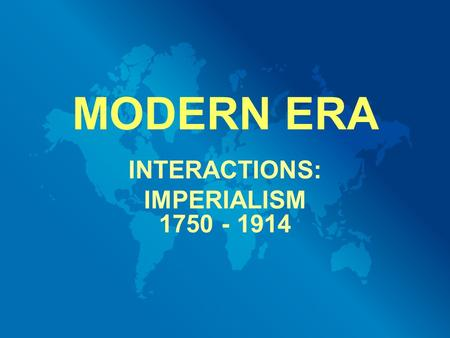MODERN ERA INTERACTIONS: IMPERIALISM 1750 - 1914.