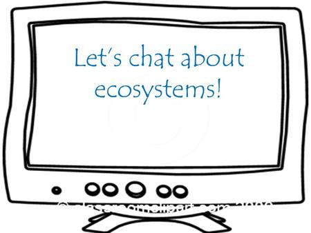 Let's chat about ecosystems!. Allison: What is an ecosystem? Mr. Brown: An ecosystem is made up of organisms that interact with one another and with their.