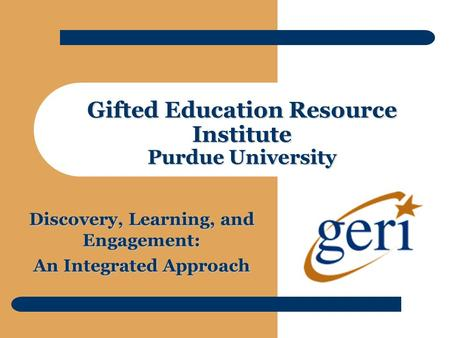 Gifted Education Resource Institute Purdue University Discovery, Learning, and Engagement: An Integrated Approach.