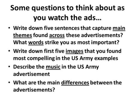 Some questions to think about as you watch the ads… Write down five sentences that capture main themes found across these advertisements? What words strike.