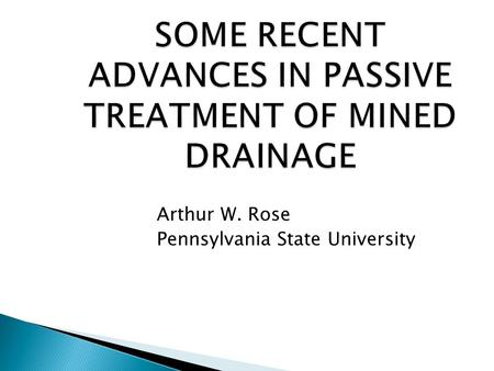 SOME RECENT ADVANCES IN PASSIVE TREATMENT OF MINED DRAINAGE Arthur W. Rose Pennsylvania State University.