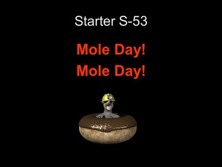 Starter S-53 Mole Day!. Starter S-55 What is the value of a mole? What is that number used for?
