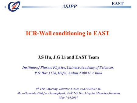 EAST ASIPP ICR-Wall conditioning in EAST J.S Hu, J.G Li and EAST Team Institute of Plasma Physics, Chinese Academy of Sciences, P.O.Box 1126, Hefei, Anhui.