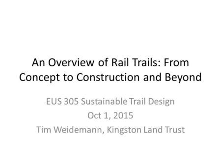 An Overview of Rail Trails: From Concept to Construction and Beyond EUS 305 Sustainable Trail Design Oct 1, 2015 Tim Weidemann, Kingston Land Trust.