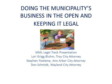 DOING THE MUNICIPALITY'S BUSINESS IN THE OPEN AND KEEPING IT LEGAL MML Legal Track Presentation Lori Grigg Bluhm, Troy City Attorney Stephen Postema, Ann.