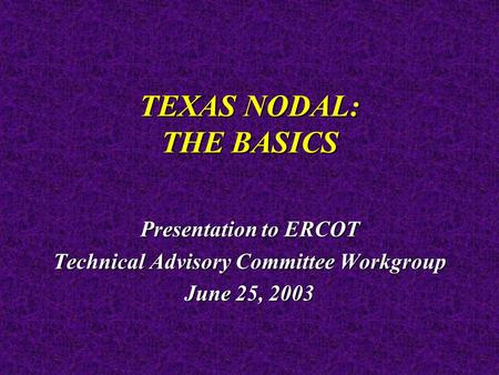 TEXAS NODAL: THE BASICS Presentation to ERCOT Technical Advisory Committee Workgroup June 25, 2003.