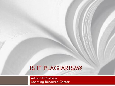 IS IT PLAGIARISM? Ashworth College Learning Resource Center.