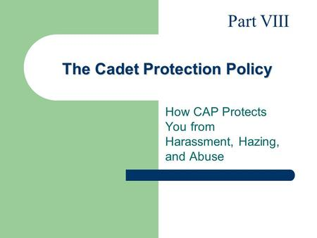 The Cadet Protection Policy How CAP Protects You from Harassment, Hazing, and Abuse Part VIII.