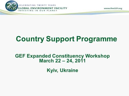 Country Support Programme GEF Expanded Constituency Workshop March 22 – 24, 2011 Kyiv, Ukraine.