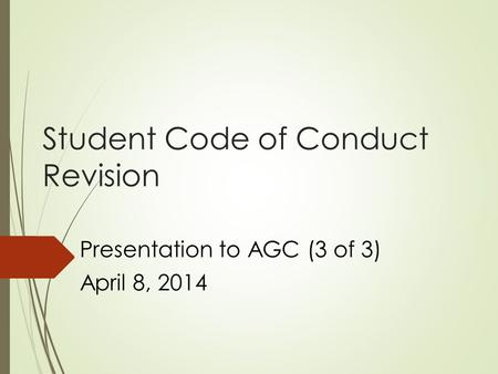 Student Code of Conduct Revision Presentation to AGC (3 of 3) April 8, 2014.