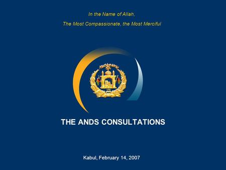 1 THE ANDS CONSULTATIONS Kabul, February 14, 2007 In the Name of Allah, The Most Compassionate, the Most Merciful.