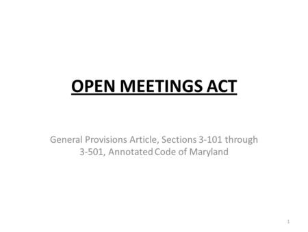 OPEN MEETINGS ACT General Provisions Article, Sections 3-101 through 3-501, Annotated Code of Maryland 1.