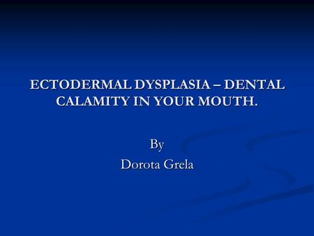 ECTODERMAL DYSPLASIA – DENTAL CALAMITY IN YOUR MOUTH. By Dorota Grela.