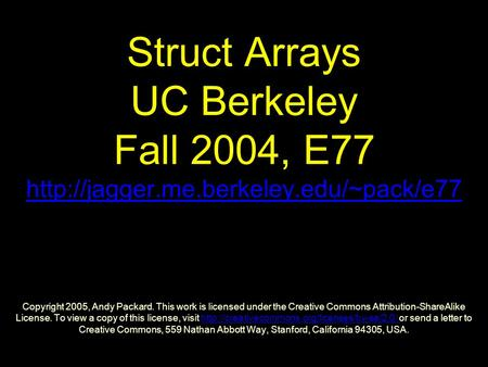 Struct Arrays UC Berkeley Fall 2004, E77  Copyright 2005, Andy Packard. This work is licensed under the Creative.
