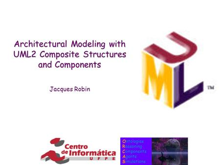 Ontologies Reasoning Components Agents Simulations Architectural Modeling with UML2 Composite Structures and Components Jacques Robin.